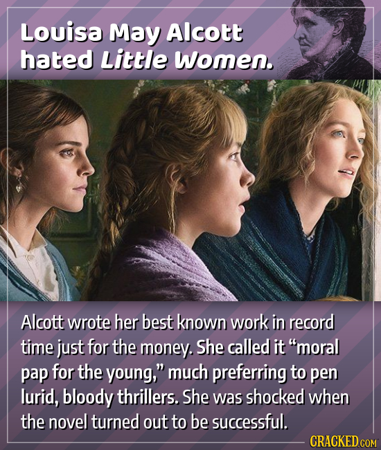 Louisa May Alcott hated Little women. Alcott wrote her best known work in record time just for the money. She called it moral pap for the young, muc