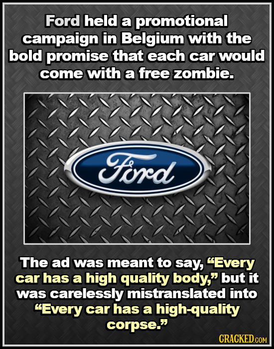 Ford held a promotional campaign in Belgium with the bold promise that each car would come with a free zombie. Ford The ad was meant to say, Every ca