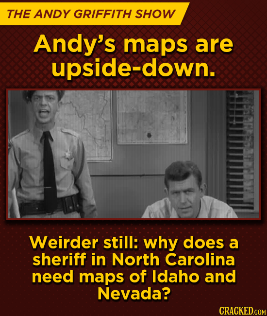 THE ANDY GRIFFITH SHOW Andy's maps are upside-down. Weirder still: why does a sheriff in North Carolina need maps of ldaho and Nevada?