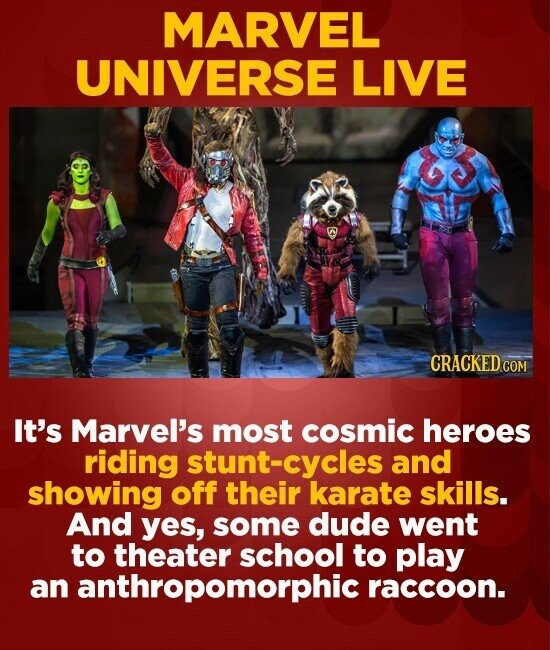 MARVEL UNIVERSE LIVE CRACKEDCO It's Marvel's most cosmic heroes riding stunt-cycles and showing off their karate skills. And yes, some dude went to th