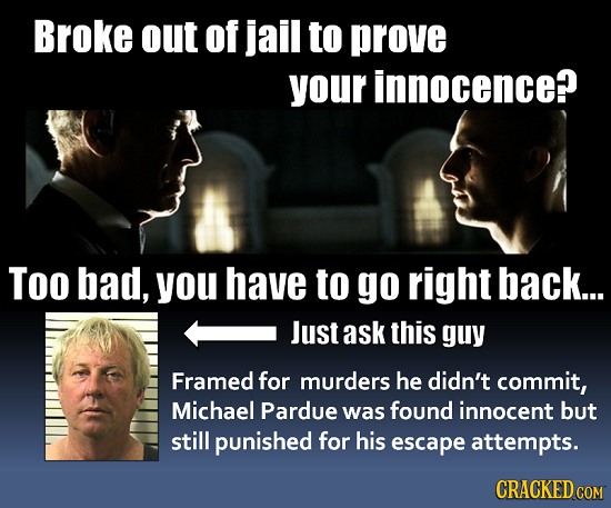 Broke out of jail to prove your innocence? Too bad, you have to go right back... Just ask this guy Framed for murders he didn't commit, Michael Pardue