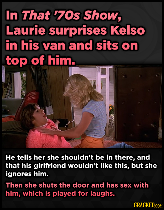 In That '70s Show, Laurie surprises Kelso in his van and sits on top of him. He tells her she shouldn't be in there, and that his girlfriend wouldn't