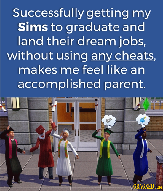 Successfully getting my Sims to graduate and land their dream jobs, without using any cheats, makes me feel like an accomplished parent. CRACKED cO