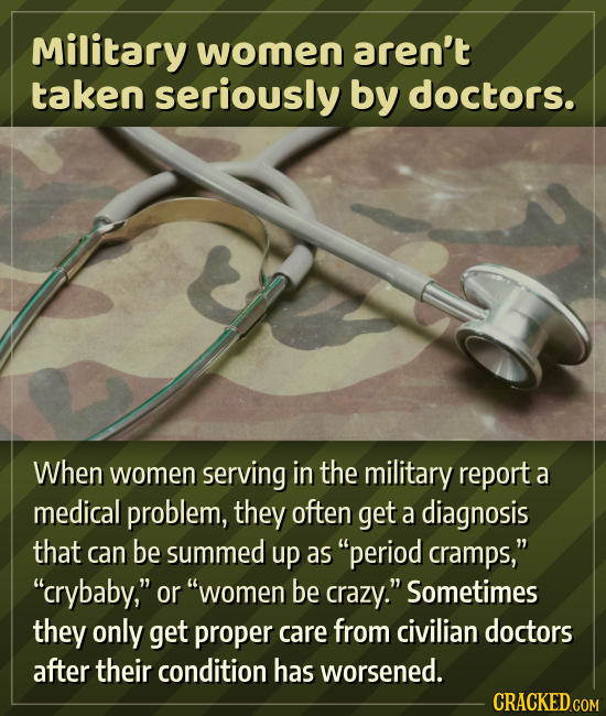 Military women aren't taken seriously by doctors. When women serving in the military report a medical problem, they often get a diagnosis that can be