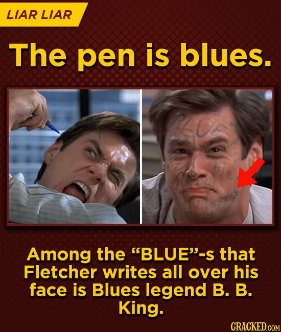 LIAR LIAR The pen is blues. Among the BLUE-S that Fletcher writes all over his face is Blues legend B. B. King.