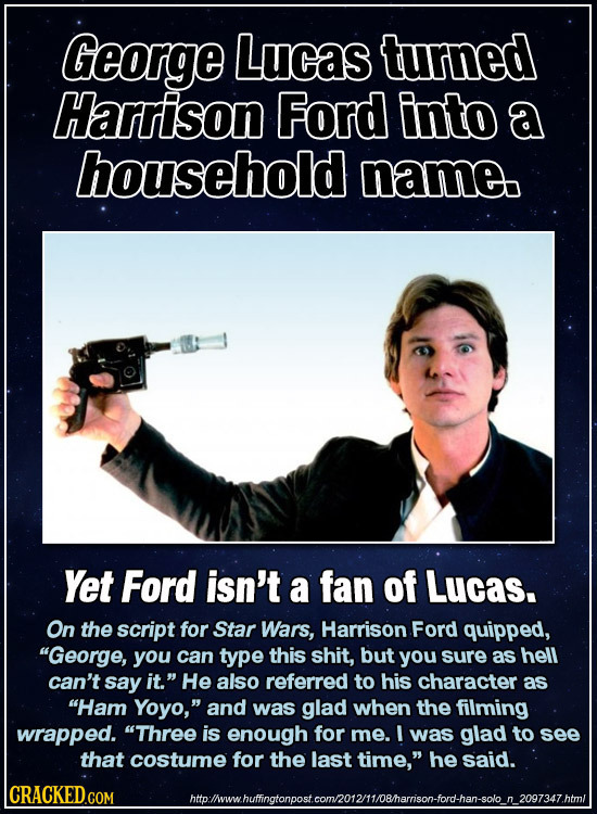 George Lucas turned Harrison Ford into a household name Yet Ford isn't a fan of Lucas. On the script for Star Wars, Harrison Ford quipped, George, yo