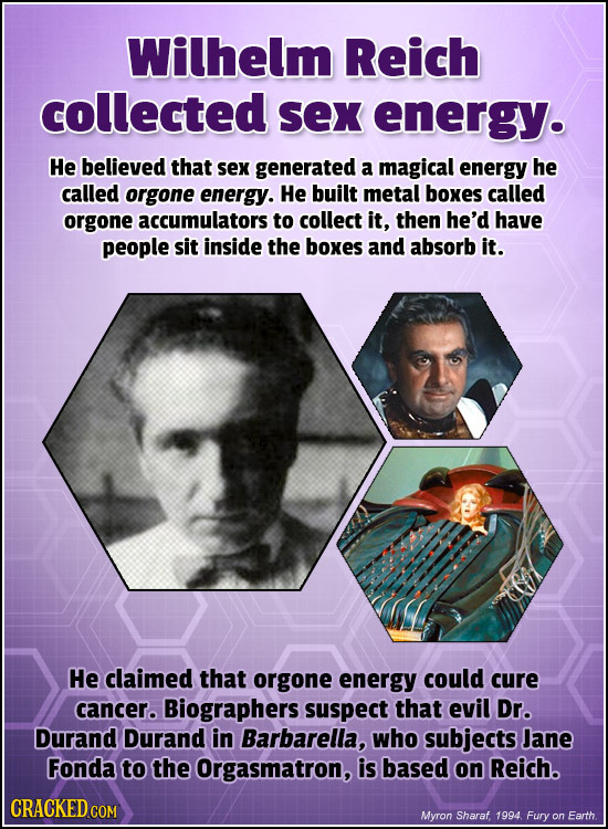 Wilhelm Reich collected sex energy. He believed that sex generated a magical energy he called orgone energy. He built metal boxes called orgone accumu