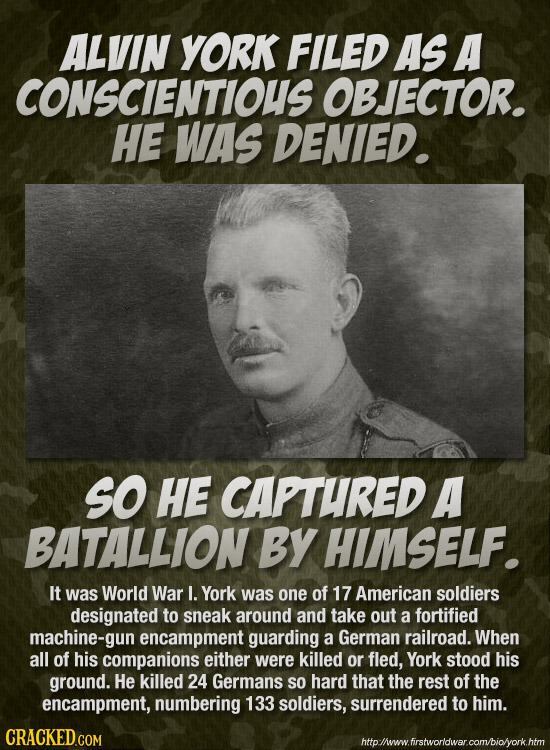 ALVIN YORK FILeD AS A CONSCIENTIOUS OBJECTOR. HE WAS DENIED. SO HE CAPTURED A BATALLION BY HIMSELF. It was World War I. York was one of 17 American so