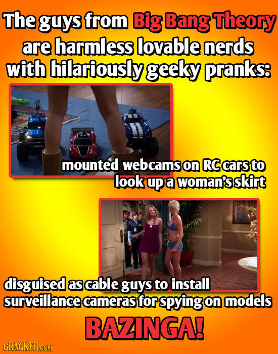 The guys from Big Bang Theory are harmless lovable nerds with hilariously geeky pranks: mounted webcams on RC cars to look up a woman's skirt disguise