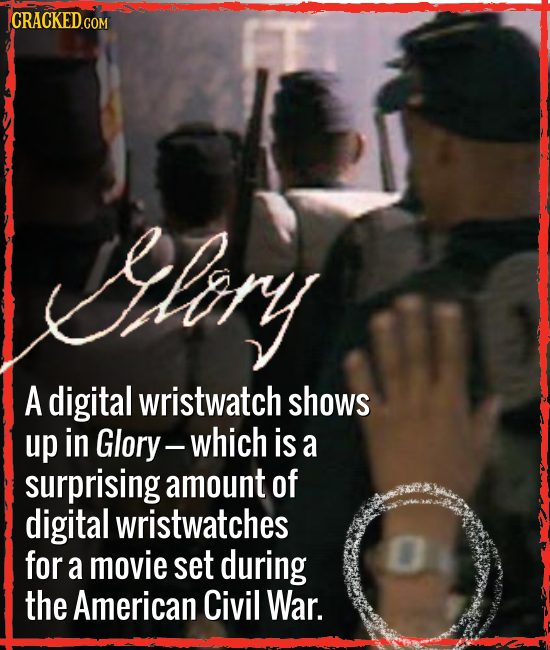 Iliory A digital wristwatch shows up in Glory- which is a surprising amount of digital wristwatches for a movie set during the American Civil War.