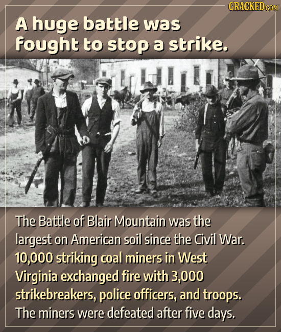 CRACKEDc A huge battle was fought to stop a strike. The Battle of Blair Mountain was the largest on American soil since the Civil War. 10,000 striking