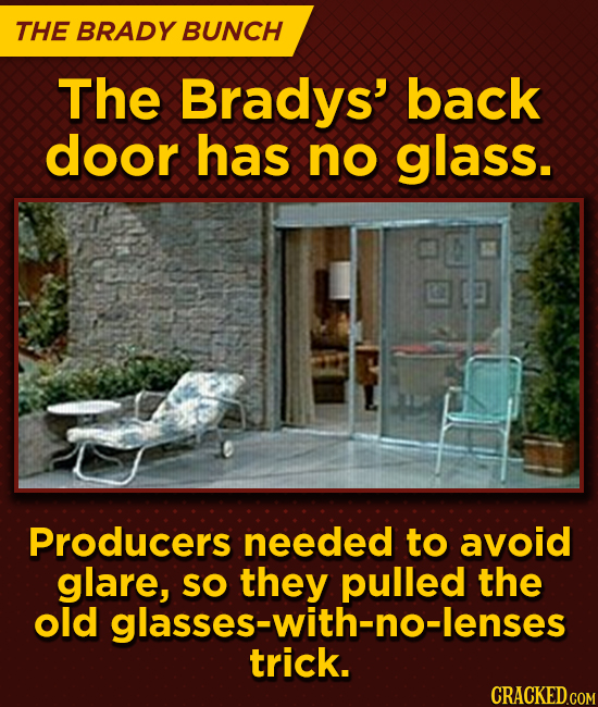 THE BRADY BUNCH The Bradys' back door has no glass. Producers needed to avoid glare, SO they the old glasses-with-no-lenses trick.