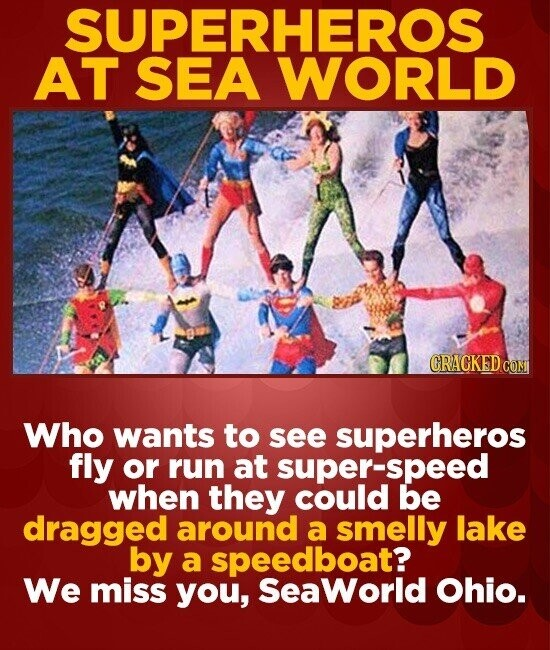 SUPERHEROS AT SEA WORLD B CRACKEDC CON Who wants to see superheros fly or run at super-speed when they could be dragged around a smelly lake by a spee