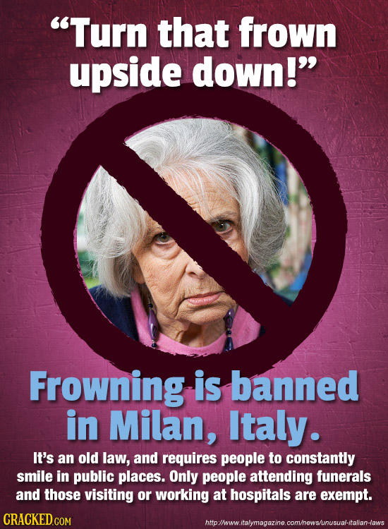 Turn that frown upside down! Frowning is banned in Milan, Italy. It's an old law, and requires people to constantly smile in public places. Only peo