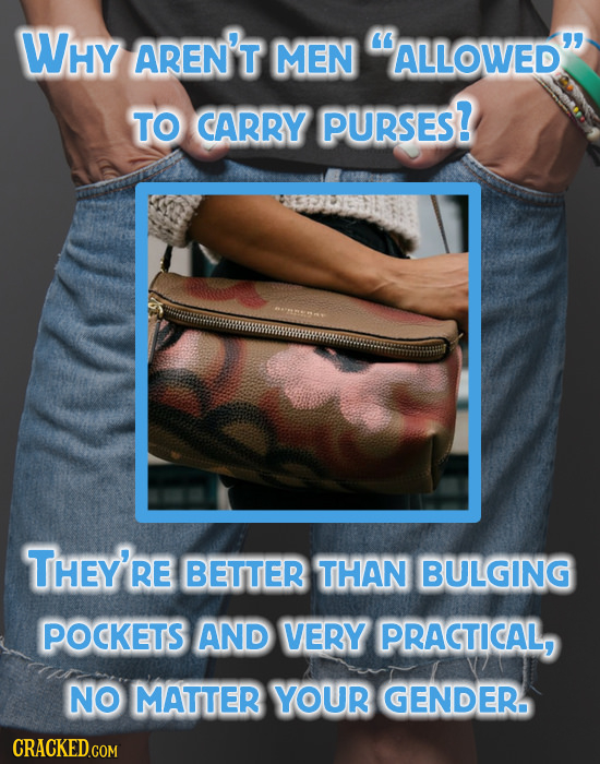 WHY AREN'T MEN ALLOWED TO CARRY PURSES? THEY'RE BETTER THAN BULGING POCKETS AND VERY PRACTICAL, NO MATTER YOUR GENDER. CRACKED