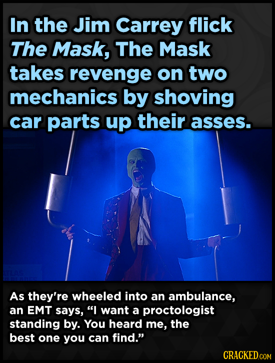 In the Jim Carrey flick The Mask, The Mask takes revenge on two mechanics by shoving car parts up their asses. As they're wheeled into an ambulance, a