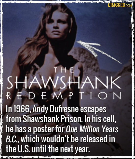 CRACKEDCON COMR THE SHAWSHANK REDEMPTION In 1966, Andy Dufresne escapes from Shawshank Prison. In his cell, he has a poster for One Million Years B.C.