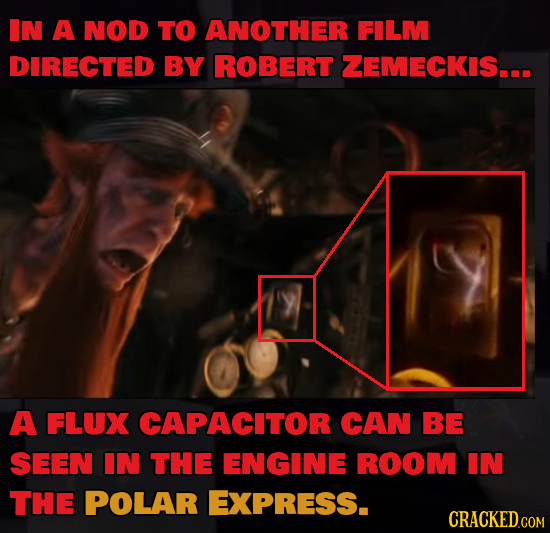 IN A NOD TO ANOTHER FILM DIRECTED BY ROBERT ZEMECKIS... A FLUX CAPACITOR CAN BE SEEN IN THE ENGINE ROOM IN THE POLAR EXPRESS. CRACKED