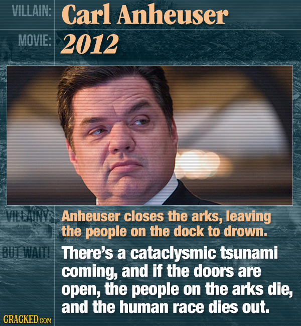 VILLAIN: Carl Anheuser MOVIE: 2012 VILLAINYS Anheuser closes the arks, leaving the people on the dock to drown. BUT WAIT! There's a cataclysmic tsunam