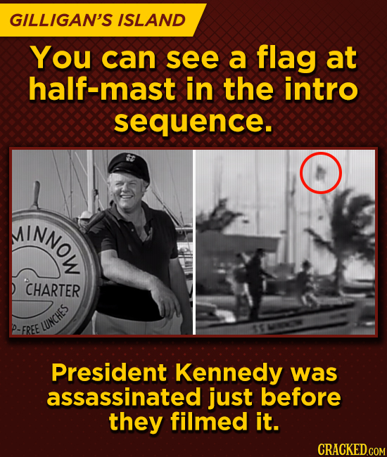 GILLIGAN'S ISLAND You can see a flag at alf-mast in the intro sequence. AINNOL CHARTER P- FREE LUNCHES President Kennedy was assassinated just before