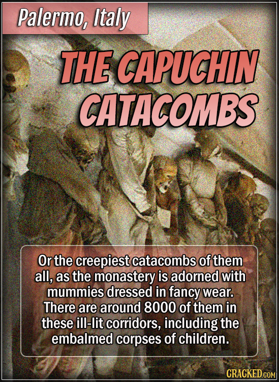 Palermo, Italy - The Capuchin Catacombs - Or the creepiest catacombs of them all, as the monastery is adorned with mummies dressed in fancy wear. Ther