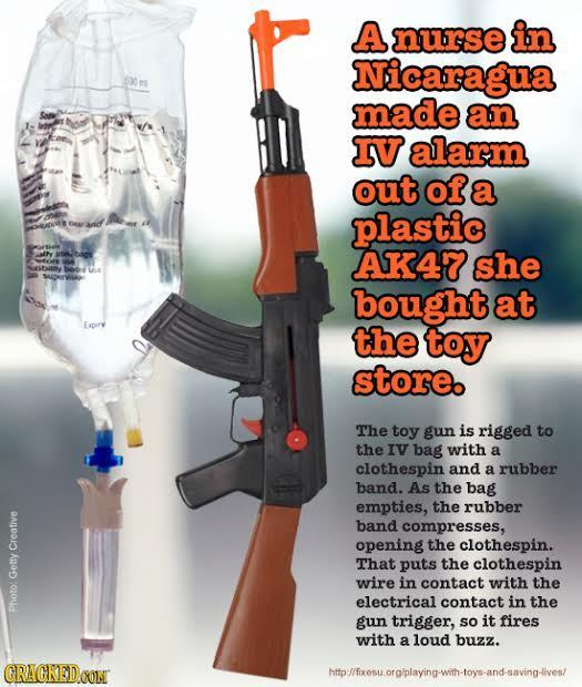 A nurse in Nicaragua o ms 6yo made an IV alarm out of a plastic N selbay AK47 she bought at the toy store. The toy gun is rigged to the IV bag with a
