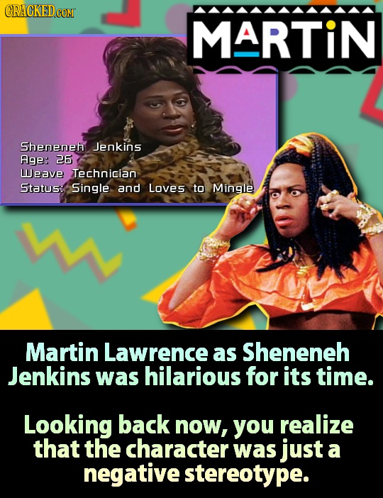 CRACKED MARTIN Sheneneh Jenkins Age: 26 lJeave Technician Status: Single and Loves to Mingle Martin Lawrence as Sheneneh Jenkins was hilarious for its