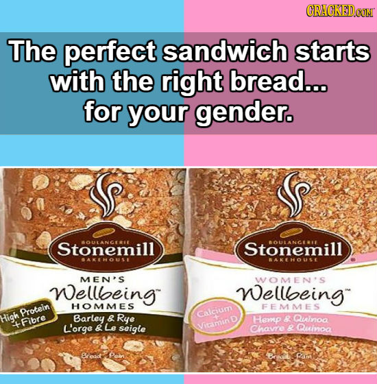 CRACKEDCON The perfect sandwich starts with the right bread... for your gender. Stonemill BOULANGERIT Stonemill BOULANGELE BAKEHOUSE BAKEHOUSE MEN'S W