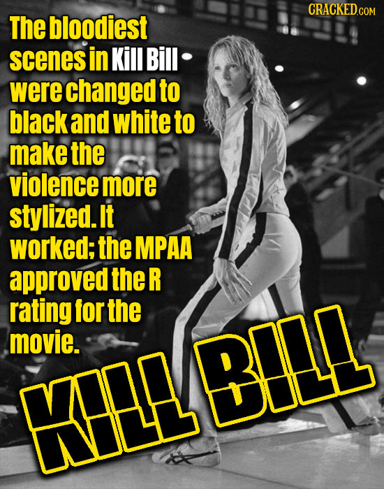 The bloodiest scenes in Kill Bill were changed to black and white to make the violence more stylized. It worked; the MPAA approved the R rating for th