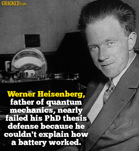CRACKED COM Werner Heisenberg, father of quantum mechanics, nearly failed his PHD thesis defense because he couldn't explain how a battery worked.