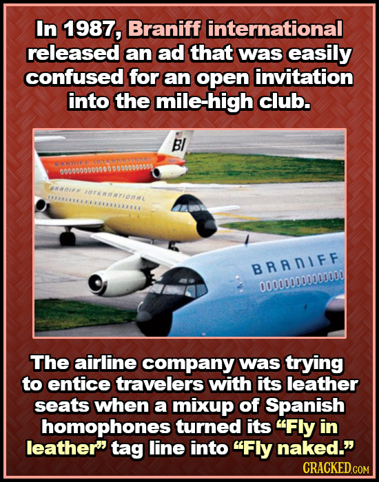 In 1987, Braniff international released an ad that was easily confused for an open invitation into the mile-high club. BI CUNNA0000 ARANIFF IAreRNTION
