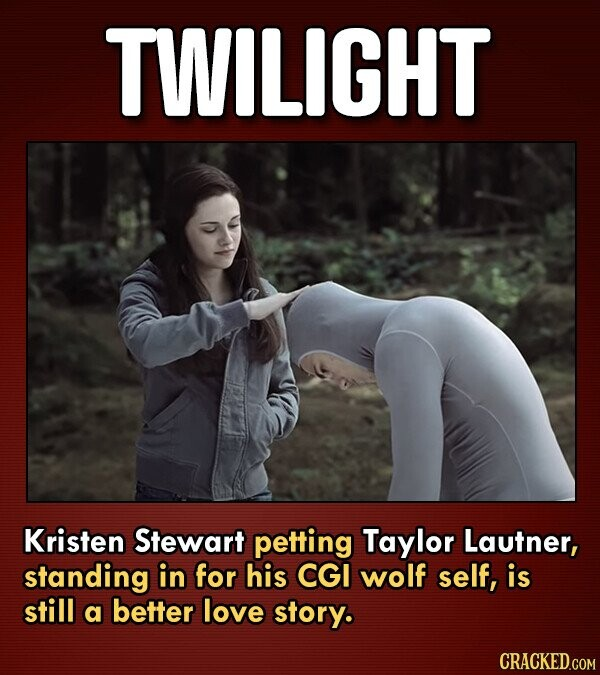 TWILIGHT Kristen Stewart petting Taylor Lautner, standing in for his CGI wolf self, is still a better love story.