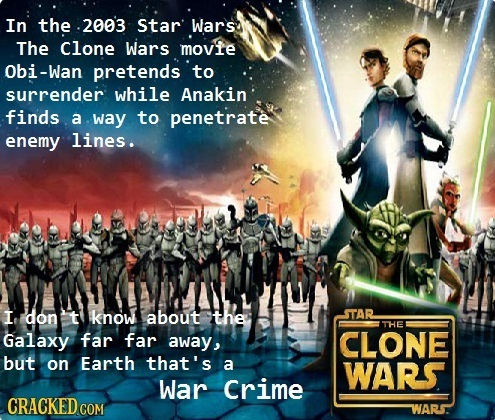 In the .2003 Star Wars The Clone Wars movie Obi-Wan pretends to surrender while Anakin finds a way to penetrate enemy lines. I don t know about the ST