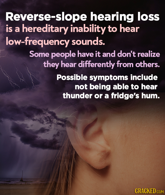 Reverse-slope hearing loss is a hereditary inability to hear low-frequency sounds. Some people have it and don't realize they hear differently from ot