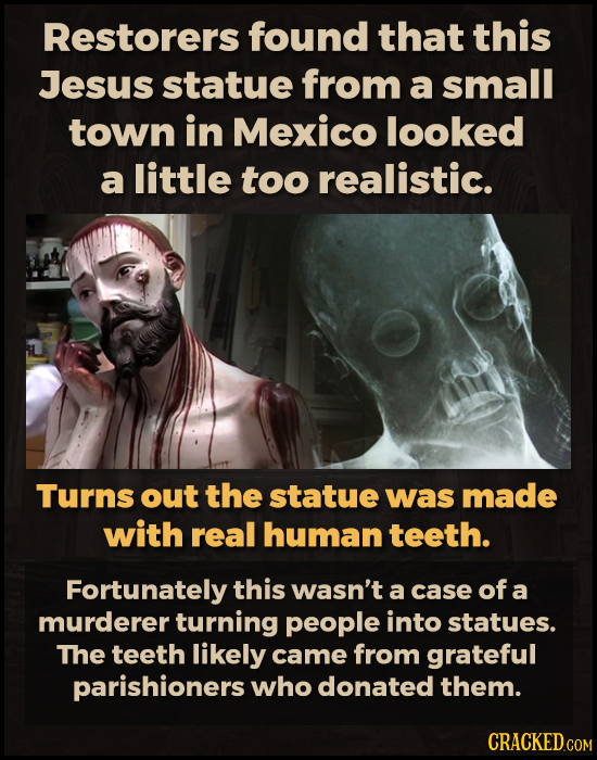 Restorers found that this Jesus statue from a small town in Mexico looked a little too realistic. Turns out the statue was made with real human teeth.