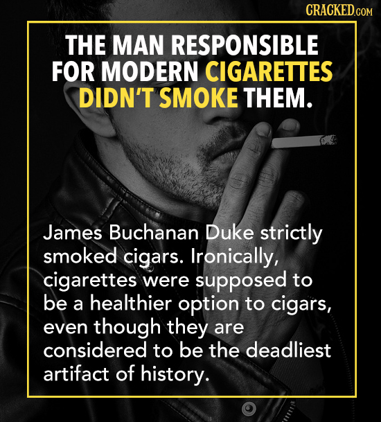 THE MAN RESPONSIBLE FOR MODERN CIGARETTES DIDN'T SMOKE THEM. James Buchanan Duke strictly smoked cigars. Ironically, cigarettes were supposed to be he