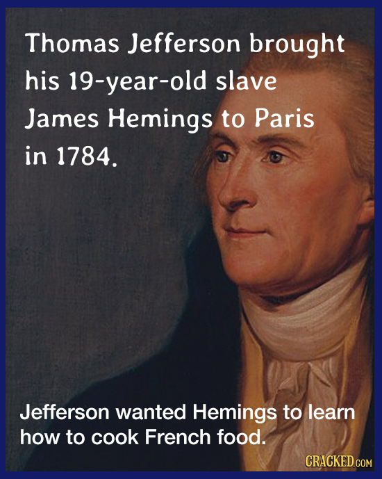Thomas Jefferson brought his 19-year-old slave James Hemings to Paris in 1784. Jefferson wanted Hemings to learn how to cook French food. CRACKED COM