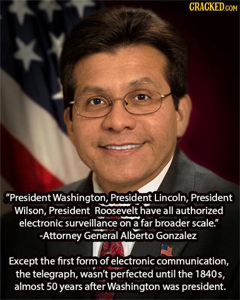 CRACKED.COM President Washington, President Lincoln, President Wilson, President Roosevelt have all authorized electronic surveillance on a far broad