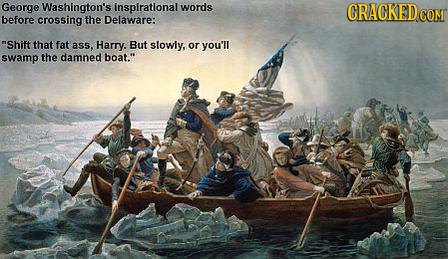 George Washington's inspirational words before crossing the Delaware: Shift that fat ass, Harry. But slowly, or you'll swamp the damned boat.