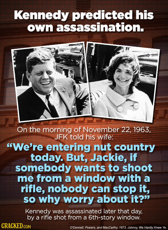 Kennedy predicted his own assassination. On the morning of November 22, 1963, JFK told his wife: We're entering nut country today. But, Jackie, if so