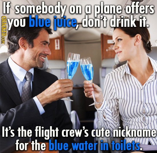 If somebody on a plane offers YOu CRACKEDCONT blue juice, don't drink it. It's the flight crew's cute nickname for the blue water in toilets.