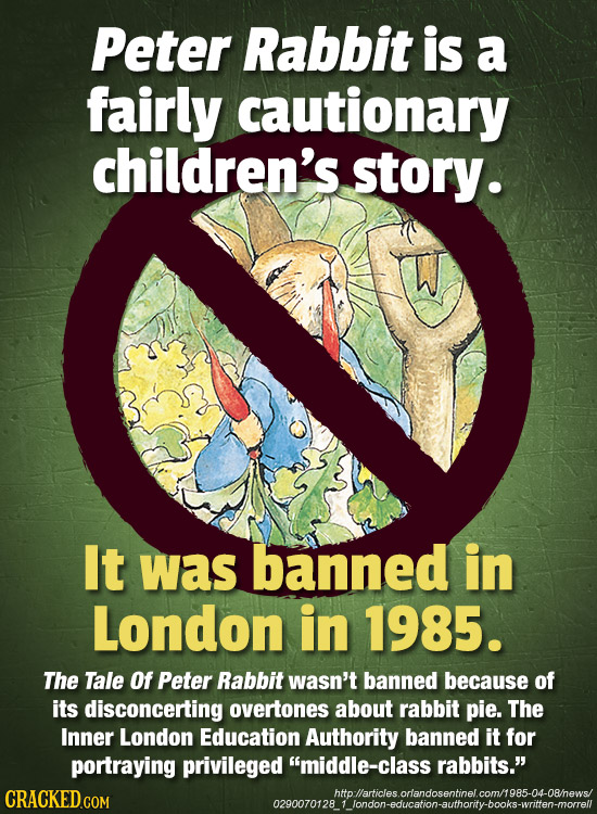 Peter Rabbit is a fairly cautionary children's. story. It was banned in London in 1985. The Tale Of Peter Rabbit wasn't banned because of its disconce