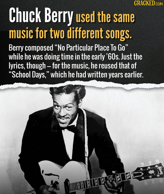 Chuck Berry used the same music for two different songs. Berry composed No Particular Place To Go while he was doing time in the early '60s. Just th