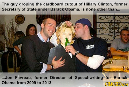 The guy groping the cardboard cutout of Hillary Clinton, former Secretary of State under Barack Obama, is none other than... OMNK STATRE OR:E ...Jon F