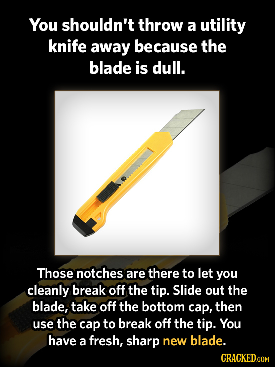You shouldn't throw a utility knife away because the blade is dull. Those notches are there to let you cleanly break off the tip. Slide out the blade,