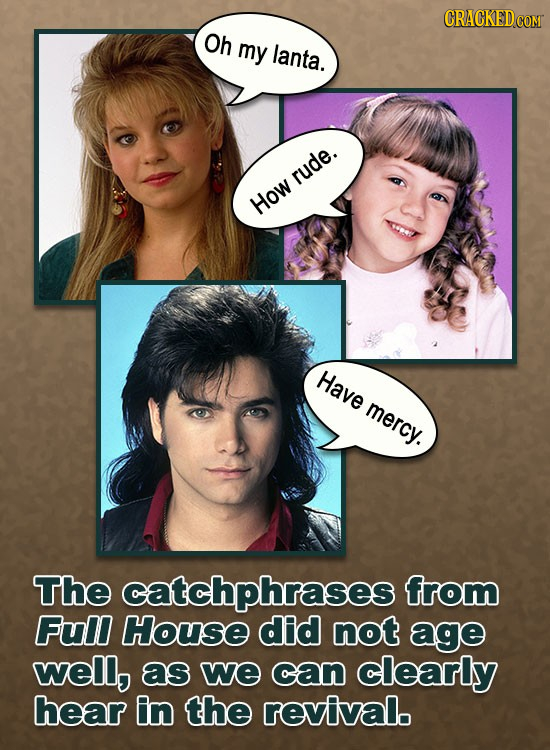 Oh my lanta. rude. How Have mercy. The catchphrases from Full House did not age well, as we can clearly hear in the revival.