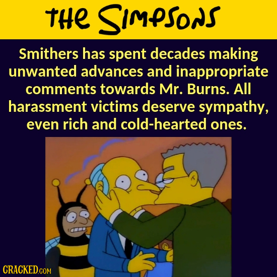 THE SImPSONS Smithers has spent decades making unwanted advances and inappropriate comments towards Mr. Burns. All harassment victims deserve sympathy