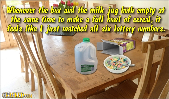 Whenever the box and the milk jug both empty at the same time to make full bowl a of ccreal, it feels like just matched all six lottery numbers. CRACK
