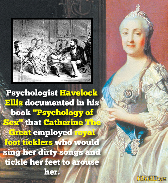 Psychologist Havelock Ellis documented in his book Psychology of Sex that Catherine The Great employed royal foot ticklers who would sing her dirty