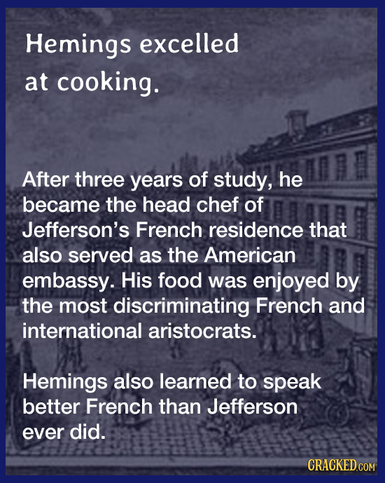 Hemings excelled at cooking. After three years of study, he became the head chef of Jefferson's French residence that also served as the American emba